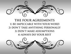 The Four Agreements   1. Be impeccable with your word  2. Don't take anything personally  3. Don't make assumptions  4. Always do your best
