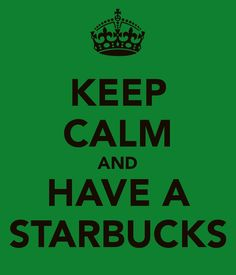 KEEP CALM AND HAVE A STARBUCKS