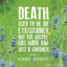 """""""Death used to be an executioner, but the gospel has made him just a gardner."""" (George Herbert)"""
