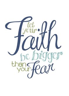 Let your faith be bigger than your fear.