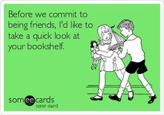 "Book snob ""Before we commit to being friends I'd like to take a quick look at your bookshelf"" - sage advise ! we should consider this for partners / husbands / wives as well."