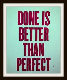 Done is better than perfect. Amen!