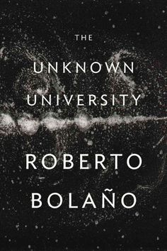 The unknown university / Roberto Bolaño ; translated by Laura Healy.