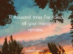 A thousand times I have failed STILL YOUR MERCY REMAINS.