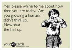 Yes, please whine to me about how tired you are today. Are you growing a human? I didn't think so. Now shut the hell up.