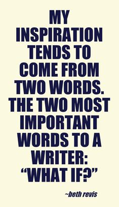 "My inspiration tends to come from two words. The two most important words to a writer: ""What if?"""