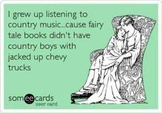 i grew up listening to country music cause fairy tale books didn't have country boys with jacked-up chevy trucks
