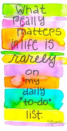 .what really matters in life is rarely on my to-do list - quotes about life