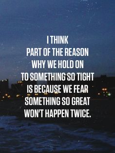 I think part of the reason why we hold on to something so tiight is because we fear something so great won't happen twice.
