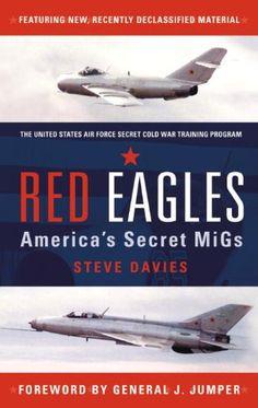 Red Eagles: Americas Secret MiGs Steve Davies The exploits of America's squadron of secret Soviet Aircraft