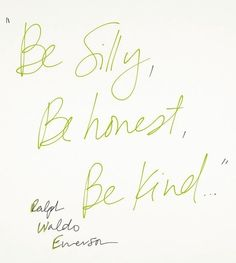 Be silly, Be honest, Be kind!  Ralph Waldo Emerson quote