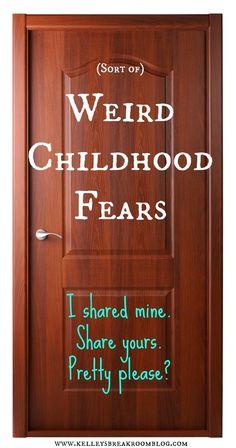 What were yours??--> (Sort of ) Weird Childhood Fears)   Kelley's Break Room