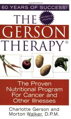 The Gerson Therapy: The Proven Nutritional Program for Cancer and Other Illnesses by Charlotte Gerson, $11.56 http://letrasdecanciones365.com/prta/dp/1575666286/     Charlotte Gerson is the founder of the Gerson Institute and the daughter of Max Gerson, the creator of the Gerson Therapy. Born in Germany, she attended Smith College in Northampton, Massachusetts. Charlotte has supervised the training of medical staff at the Gerson Institute and at hospitals licensed to teach the Gerson Institute m