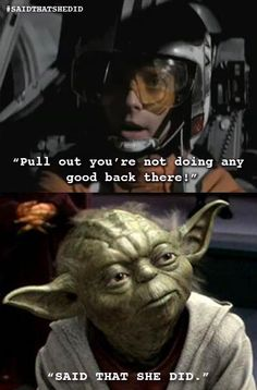 "Yoda with the ""that's what she said"" burn.   @Mark Lieberman"