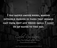 """""""I was raised among books, making invisible friends in pages that seemed cast from dust and whose smell I carry on my hands to this day."""" - from The Shadow of the Wind, 2001 © Carlos Ruiz Zafón (Author, Spain)."""