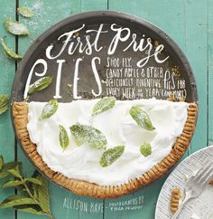 """""""First Prize Pies."""" By Allison Kave. Publisher: Stewart, Tabori & Chang (2014). http://www.abramsbooks.com/"""