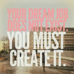 """ Your dream job does not exist. You must create it."""