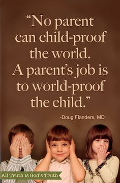 """No parent can child-proof the world. A parent's job is to world-proof the child."" Doug Flanders, MD.  Here he shares a few thoughts on how to go about it..."