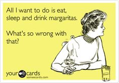 All I want to do is eat, sleep and drink margaritas. What's so wrong with that?