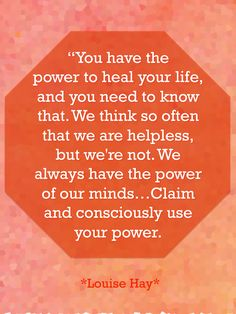 """""""You have the power to heal your life..."""" ~Louise Hay"""