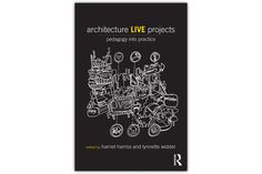 """New book released on 'Architecture Live Projects' by Harriet Harriss and Lynette Widder -- a collection of essays and case studies on work completed """"in the borderlands between architectural education and built environment practice."""""""