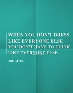 when you don't dress like every one else, you don't have to think like everyone else.