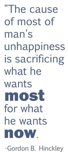 The cause of most of man's unhappiness is sacrificing what he wants most for what he wants now.