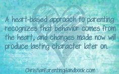 A heart-based approach to parenting recognizes that behavior comes from the heart, and changes made now will produce lasting character later on.