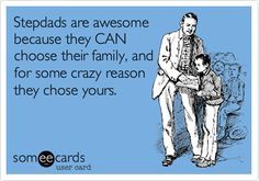 Stepdads are awesome because they CAN choose their family, and for some crazy reason they chose yours.