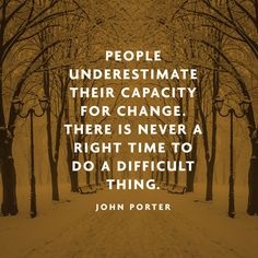 People underestimate their capacity for change. There is never a right time to do a difficult thing. — John Porter