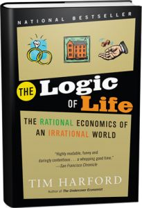 """Availability: http://130.157.138.11/record=  THE LOGIC OF LIFE Author-Tim Hartford """"Life often seems to defy logic. When a prostitute agrees to unprotected sex, or a teenage criminal embarks on a burglary, or a smoker lights another cigarette, we seem to be a million miles from what we would call rational behaviour."""