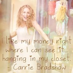 """I like my money right where I can see it... hanging in my closet."" Sex and the City Quotes - Carrie Bradshaw"