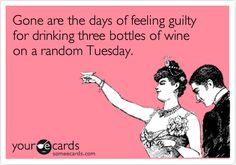 Funny Friendship Ecard: Gone are the days of feeling guilty for drinking three bottles of wine on a random Tuesday.