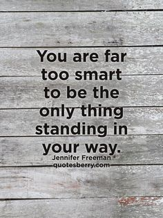 You are far too smart to be the only thing standing in your way. - Jennifer Freeman