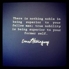 There is nothing noble in being superior to your fellow man; true nobility is being superior to your former self. - Hemingway #life #quote #friendship