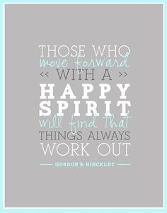 """""""Those who move forward with a happy spirit will find that things always work out."""" - Pres. Hinckley. Every time I come across a problem, large or small, I have faith and remind myself that He will always take care of me. Because He does!"""