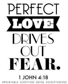 Perfect love drives out fear. 1 John 4:18