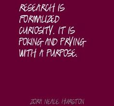 Zora Neale Hurston - Research is formalized curiosity.