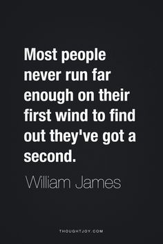 Most people never run far enough on their first wind to find out they've got a second.  —  William James    #running #endurance #fitness #training #motivation #quotes
