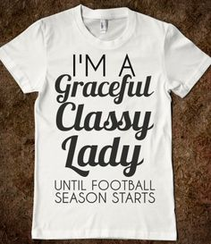 I'M A GRACEFUL CLASSY LADY UNTIL FOOTBALL SEASON STARTS