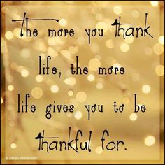 The more you Thank Likfe .. the more Life gives you to be ThankFull for ..Thankful #gratitude #quotes