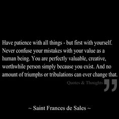 Have patience with all things - but first with yourself. Never confuse your mistakes with your value as a human being. You are perfectly valuable, creative, worthwhile person simply because you exist. And no amount of triumphs or tribulations can ever change that.