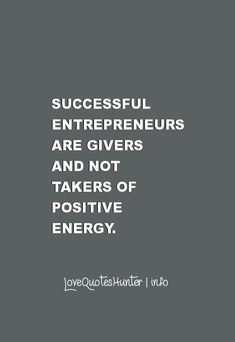 Successful entrepreneurs are givers and not takers of positive energy.