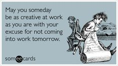May you someday be as creative at work as you are with your excuse for not coming into work tomorrow.