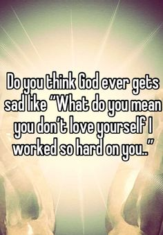 """Do you think God ever gets sad like """"What do you mean you don't love yourself I worked so hard on you.."""""""