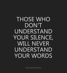 Those who don`t understand your silence, will never understand your words.