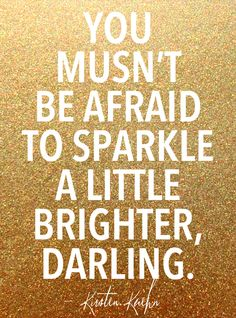 'You mustn't be afraid to sparkle a little brighter darling.' - Kirsten Kuehn #Quotation #Sparkle