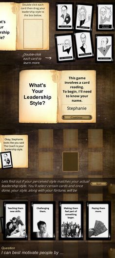 What's Your Leadership Style by Stephanie Harnett - If you've ever wanted to know more about leadership styles, this e-learning game might provide the answers you're searching for. This game features six cards with each card representing a leadership style. Choose a card and answer questions to learn if your perceived style matches your actual leadership style.