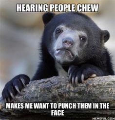 Even though I'm pretty sure I'm a load chewer still a per peeve