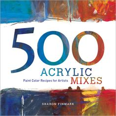 500 Acrylic Mixes: Paint Color Recipes for Artists - Interweave